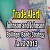 Trade Alert – Johnson and Johnson Stock Jan 2 2013 – Bollinger Bands Strategy Trade