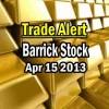 Trade Alert – Barrick Stock – April 15 2013
