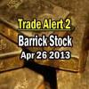 Trade Alert 2 – Barrick Stock – April 26 2013