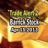 Trade Alert 2 – Barrick Stock – April 15 2013
