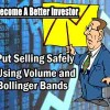 Put Selling Safely Using Volume and Bollinger Bands – Become A Better Investor