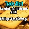 Trade Alert – Barrick Gold Stock Bollinger Band Strategy – May 5 2014