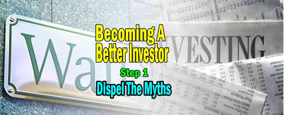 Becoming A Better Investor – Step 1 – Dispel The 9 Myths