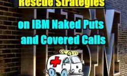 Rescue Strategies for IBM Stock Naked Puts and In The Money Covered Calls - Investors' Questions