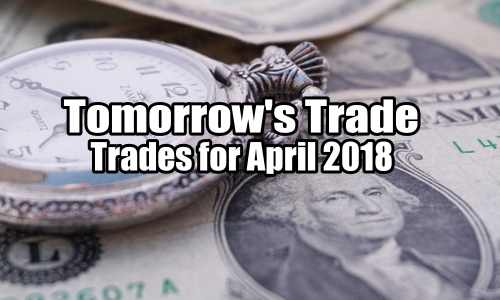 Tomorrow's Trades for April 2018