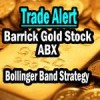 Barrick Gold Stock – Trade Alert Bollinger Bands Strategy Trade