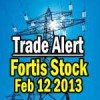 Trade Alert – Fortis Stock – Feb 12 2013