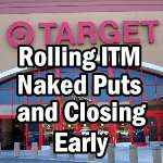 Target Stock - Understanding Rolling ITM Naked Puts and Closing Naked Puts Early For Optimum Return