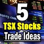 Five TSX Stock trade ideas