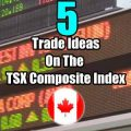 5 Trade Ideas for the TSX Composite Index