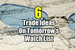 6 Trade Ideas for tomorrows watch list