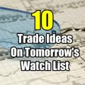 10 Stock Trade Ideas On Tomorrows Watch List
