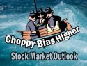 Stock Market Outlook - choppy bias higher