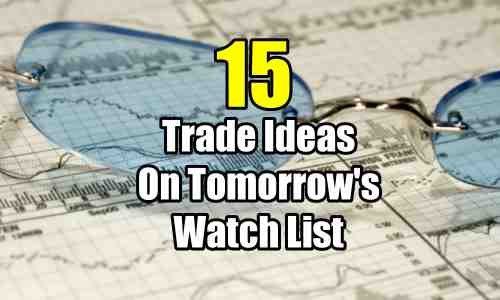 15 Trade Ideas On Tomorrows Watch List