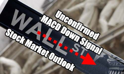 Stock Market Outlook Unconfirmed MACD Down Signal